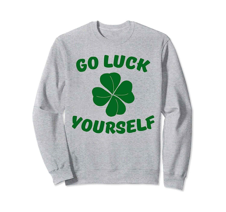 c09759b9e Funny Go Luck Yourself Saint Patrick s Day Irish Sweatshirt- TPT