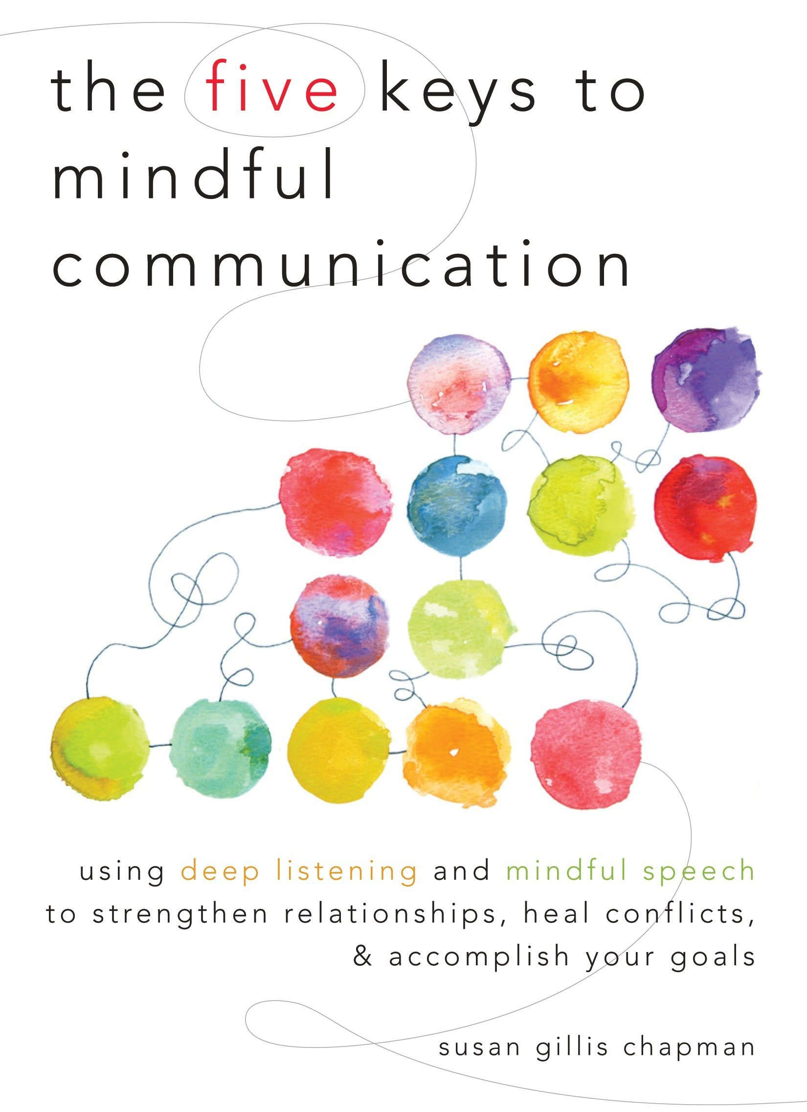 The Five Keys To Mindful Communication  Using Deep Listening And Mindful Speech To Strengthen Relationships Heal Conflicts And Accomplish Your Goals