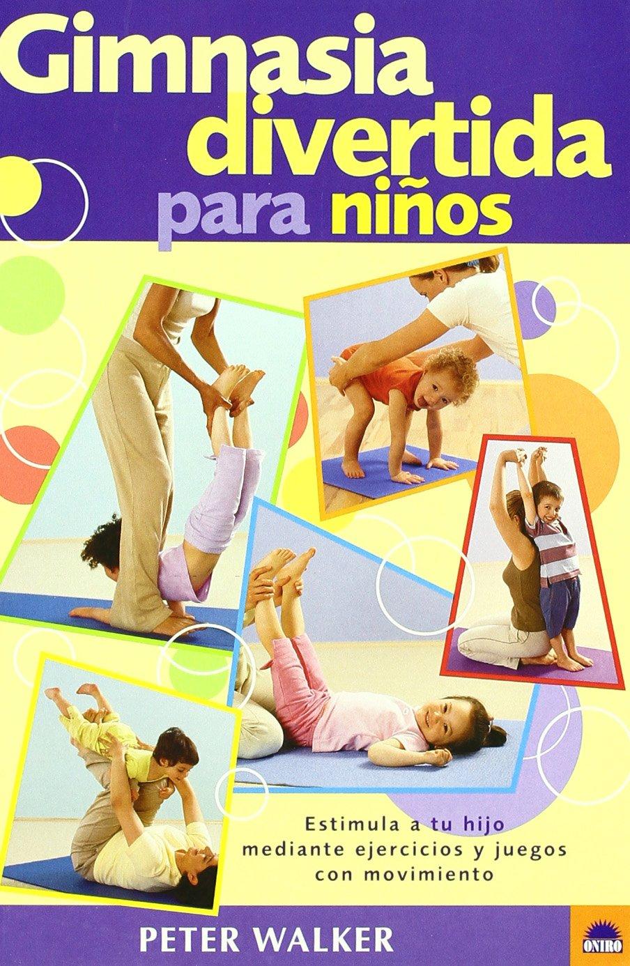 Gimnasia Divertida Para Niños Estimula A Tu Hijo Mediante Ejercicios Y Juegos Con Movimiento Oniro Libros Ilustrados I Spanish Edition Walker Peter 9788497540544 Books