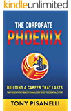 The Corporate Phoenix: Building a Career That Lasts - The Proven Path From Expendable Employee To Essential Expert
