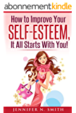 Self-Esteem: How to Improve Your Self-Esteem - It all starts with you! (English Edition)