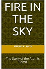 Fire in the Sky: The Story of the Atomic Bomb Kindle Edition