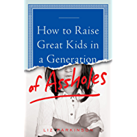 How to Raise Great Kids in a Generation of Assholes (English Edition)