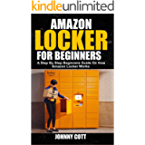 AMAZON LOCKER FOR BEGINNERS: A Step by Step Beginners Guide on How Amazon Locker Works (Amazon Hub, Whole Food Market…