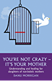 You're Not Crazy - It's Your Mother: Understanding and Healing for Daughters of Narcissistic Mothers (Daughters Of Narccissistic Mothers Book 1) (English Edition)
