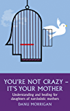 You're Not Crazy - It's Your Mother: Understanding and Healing for Daughters of Narcissistic Mothers (Daughters Of Narccissistic Mothers Book 1)