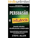 Superação Pessoal: Persuasão e influência usando métodos cientificamente comprovados: Como persuadir, influenciar e manipular