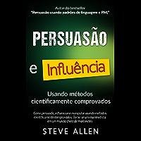 Superação Pessoal: Persuasão e influência usando métodos cientificamente comprovados: Como persuadir, influenciar e…