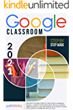 Google Classroom: Updated Teacher Guide To Take Your Classroom Digital.A Step-By-Step Guide With Visuals,Student…