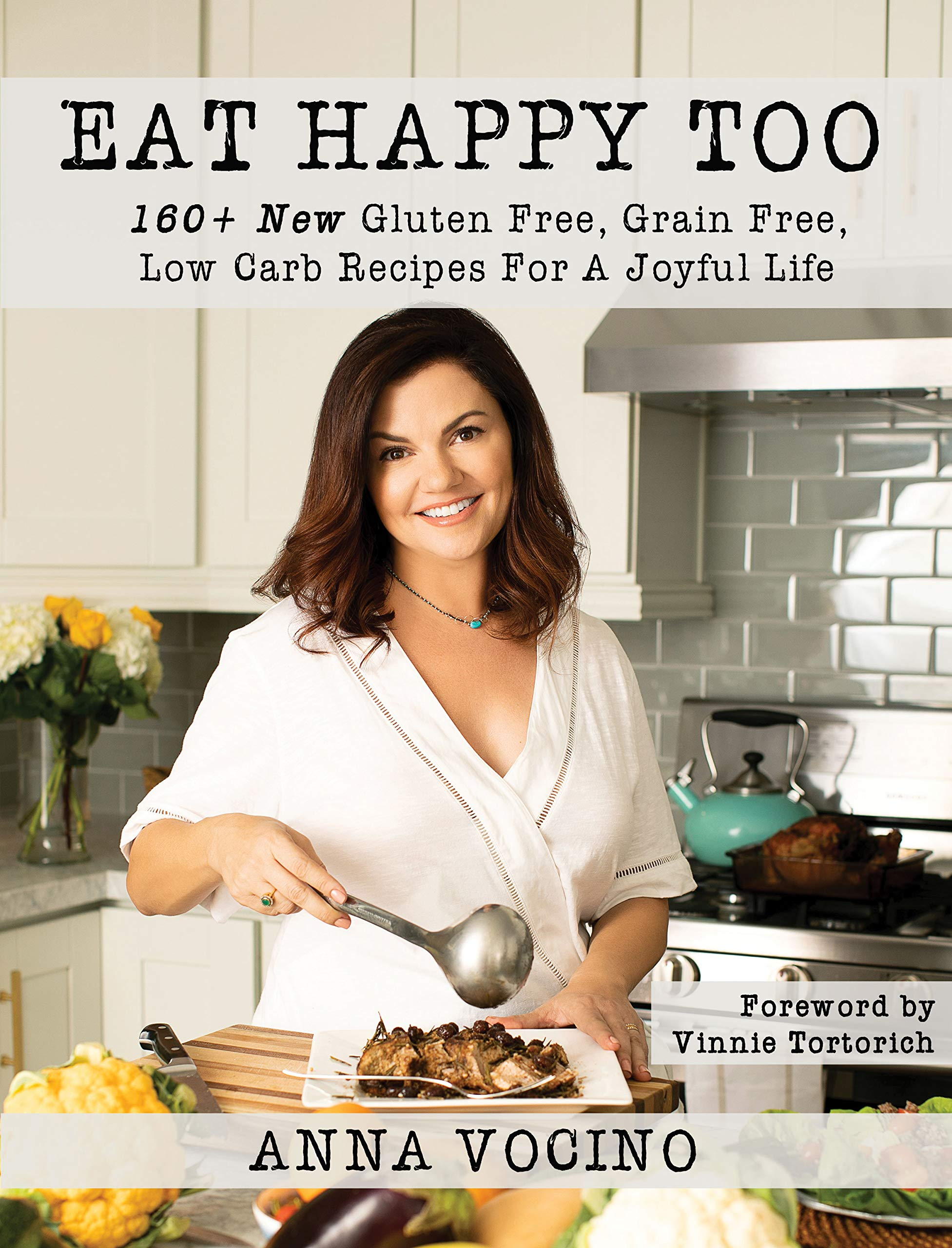 Eat Happy, Too: 160+ New Gluten Free, Grain Free, Low Carb Recipes Made from Real Foods for a Joyful Life by Telemachus Press, LLC