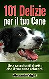 101 Delizie per il tuo Cane: Una raccolta di ricette che il tuo cane adorerà! (alimentazione cani, ricette cani)