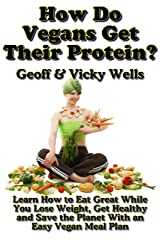 How Do Vegans Get Their Protein: Learn How to Eat Great While You Lose Weight, Get Healthy and Save the Planet With an Easy Vegan Diet Plan (Reluctant Vegetarians Book 5) Kindle Edition