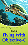 Flying with Objective C: How to Write iPhone & iPad Apps (iOS App Development for Non-Programmers Book 2)