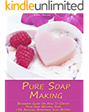 Pure Soap Making: Beginners Guide On How To Create Your Own Natural Soap + 31 Amazing Homemade Soap Recipes: (Soap Making, Essential Oils, Aromatherapy) (Soap Making, Natural Recipes)