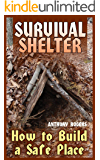 Survival Shelter: How to Build a Safe Place: (Survival Guide, Survival Gear)
