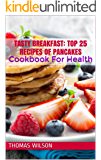 Tasty Breakfast: Top 25 Recipes Of Pancakes: Cookbook For Health