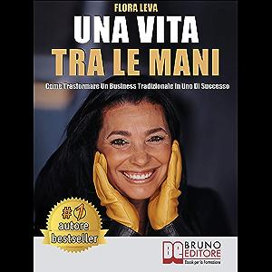 Una Vita Tra Le Mani: Come Trasformare Un Business Tradizionale In Uno Di Successo (Italian Edition)