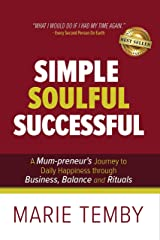 Simple Soulful Successful: A Mum-preneur's Journey to Daily Happiness through Business, Balance and Rituals Kindle Edition