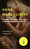 Core Masculinity: Volume 2 - Courage: Become the Bold, Powerful Man Women Dream About