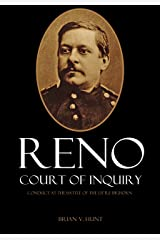 Reno Court of Inquiry: Conduct at the Battle of the Little Bighorn (Expanded, Annotated) Kindle Edition