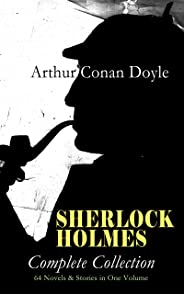 SHERLOCK HOLMES - Complete Collection: 64 Novels & Stories in One Volume: A Study in Scarlet, The Sign of Four, The Hound of