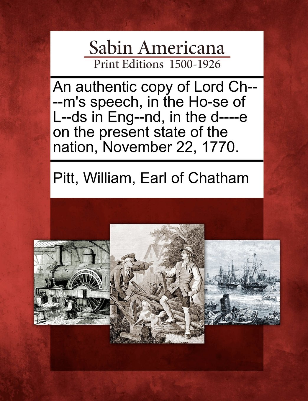 Read Online An Authentic Copy of Lord Ch----M's Speech, in the Ho-Se of L--DS in Eng--ND, in the D----E on the Present State of the Nation, November 22, 1770. ebook