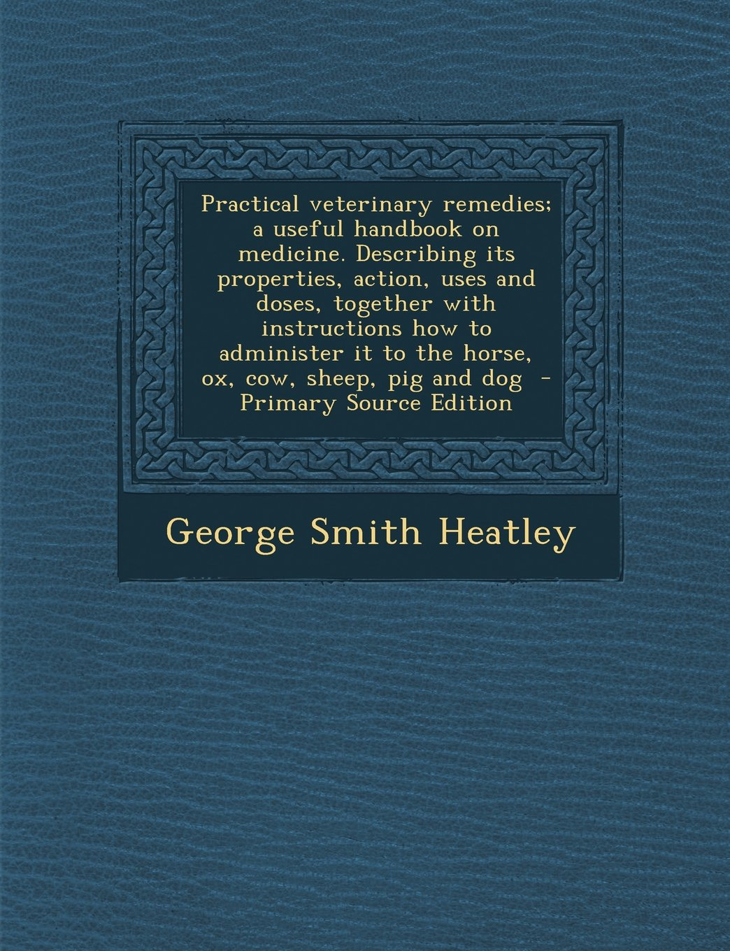 Practical veterinary remedies; a useful handbook on medicine. Describing its properties, action, uses and doses, together with instructions how to ... sheep, pig and dog  - Primary Source Edition pdf