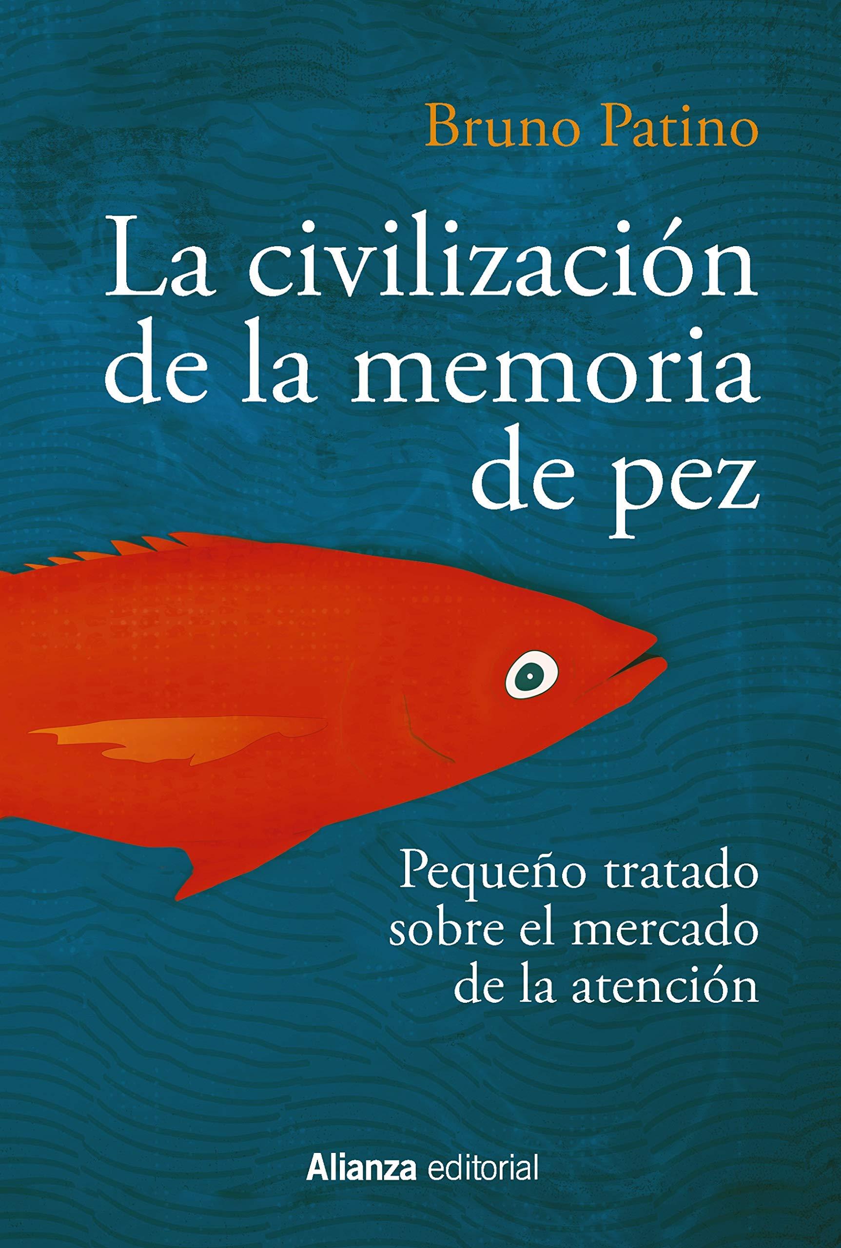 La civilización de la memoria de pez: Pequeño tratado sobre el mercado de la atención (Alianza Ensayo nº 783) por Bruno Patino
