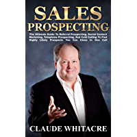 Sales Prospecting: The Ultimate Guide To Referral Prospecting, Networking, Social Contact Marketing, Telephone Prospecting, And Cold Calling To Find Highly Likely Prospects You Can Close In One Call.