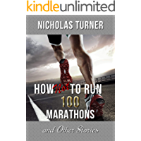 How Not To Run 100 Marathons: And Other Stories