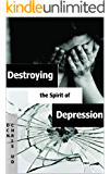 DESTROYING THE SPIRIT OF DEPRESSION: CONQUERING ANGER, ANXIETY WRONG EMOTIONS