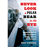 Never Look a Polar Bear in the Eye: A Family Field Trip to the Arctic's Edge in Search of Adventure, Truth, and Mini…