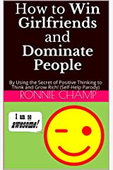 How to Win Girlfriends and Dominate People: By Using the Secret of Positive Thinking to Think and Grow Rich! (Self-Help Parody) Kindle Edition