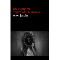 W. W. Jacobs: The Complete Supernatural Stories (20+ tales of horror and mystery: The Monkey's Paw, The Well, Sam's Ghost, The Toll-House, Jerry Bundler, The Brown Man's Servant...)