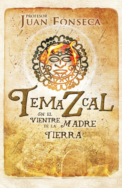 Temazcal: En el vientre de la Madre Tierra (Spanish Edition): Prf. Nahuehekame Xiuhketzal, Max R. Schmidt, Dr. Victórico Muñóz Rosales, Fiona Jayde: ...