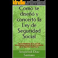 Como se diseñó y concertó la Ley de Seguridad Social: Los fundamentos de la Ley más trascendente después de la Constitución de la República Domincana