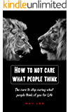 How to Not Care What People Think of You: The Cure to Stop Caring what People Think of You for Life,Stop Worrying,Start Living ,Be Everything