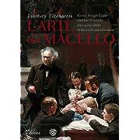 L'arte del macello. Come Joseph Lister cambiò il mondo raccapricciante della medicina vittoriana