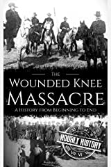 Wounded Knee Massacre: A History from Beginning to End (Native American History Book 6) Kindle Edition