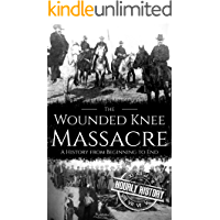 Wounded Knee Massacre: A History from Beginning to End (Native American History Book 6)