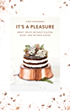 It's a Pleasure: Sweet Treats without Gluten, Dairy, and Refined Sugar