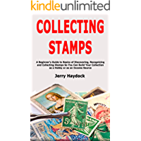 Collecting Stamps: A Beginner's Guide to Basics of Discovering, Recognizing and Collecting Stamps So You Can Build Your…