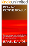 PRAYING PROPHETICALLY: Exercising Your Authority In Christ To Determine Your Future And Change Your World (PRAYER POWER Book 2)