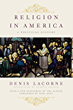 Religion in America: A Political History (Religion, Culture, and Public Life)