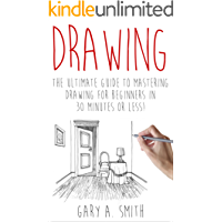 Drawing: The Ultimate Guide to Mastering Drawing for Beginners in 30 Minutes or Less (Drawing - Drawing for Beginners - How to Draw - Drawing Books - Sketches - Pencil Drawing)