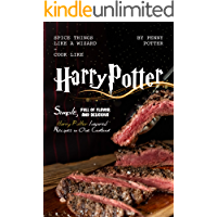 SPICE THINGS LIKE A WIZARD - COOK LIKE HARRY POTTER: Simple, Full of flavor and Delicious Harry Potter Inspired Recipes…