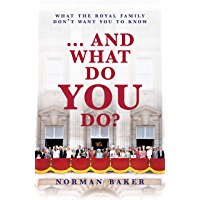 … And What Do You Do?: What The Royal Family Don't Want You To Know