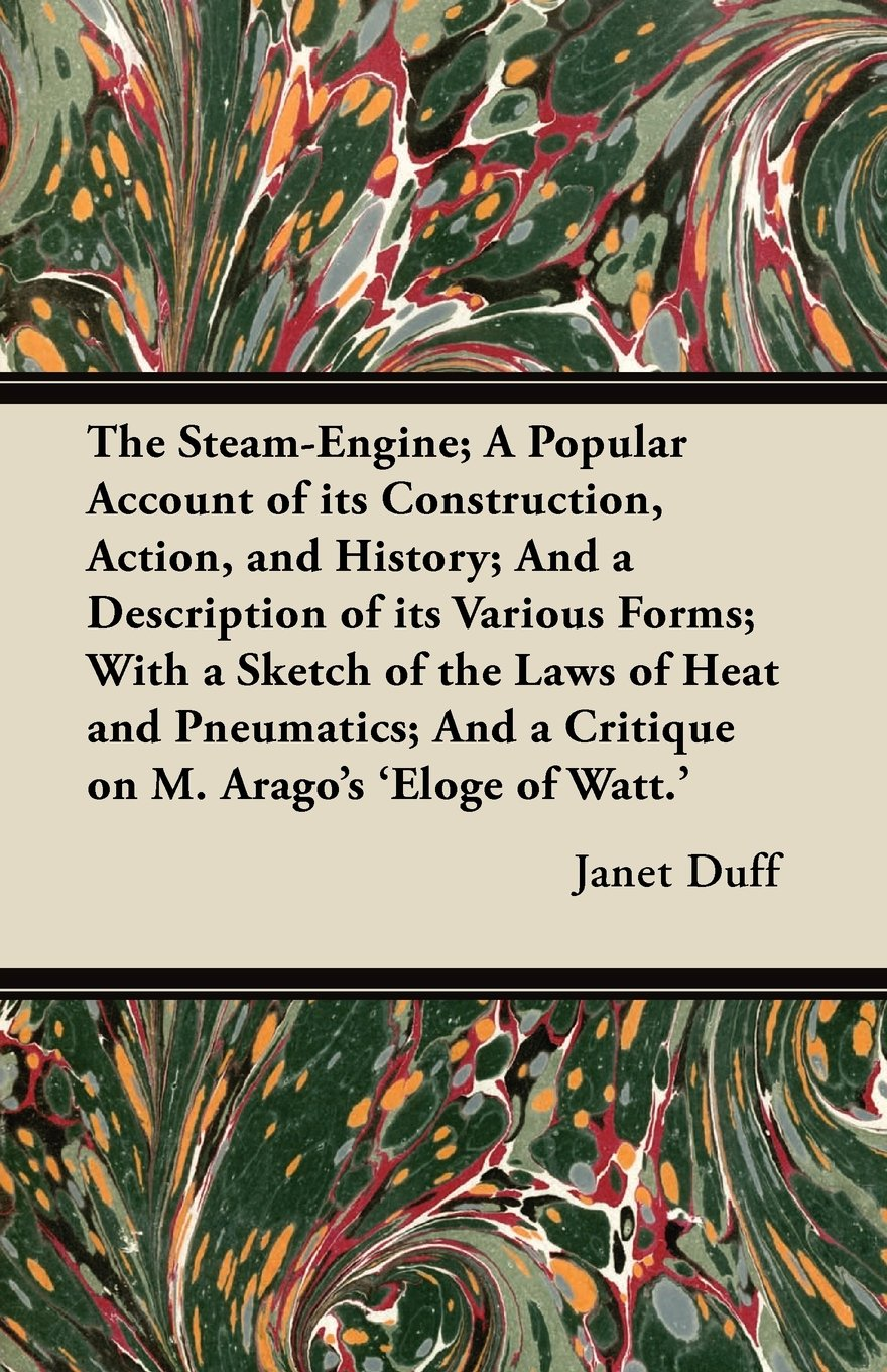 Read Online The Steam-Engine; A Popular Account of its Construction, Action, and History; And a Description of its Various Forms; With a Sketch of the Laws of ... And a Critique on M. Arago's 'Éloge of Watt.' ebook