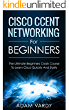 Cisco CCENT Networking For Beginners: The Ultimate Beginners Crash Course to Learn Cisco Quickly And Easily (Computer Networking, Network Connectivity, CCNA)
