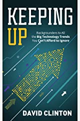Keeping Up: Backgrounders to all the big technology trends you can't afford to ignore Kindle Edition